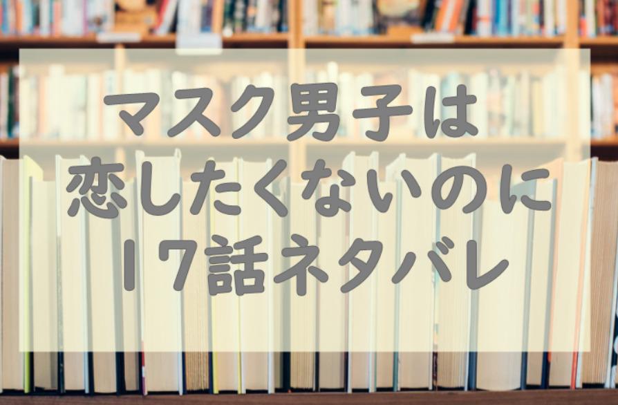 マスク男子は恋したくないのに17話のネタバレと感想【圭悟をとりあう才川と敦賀!】