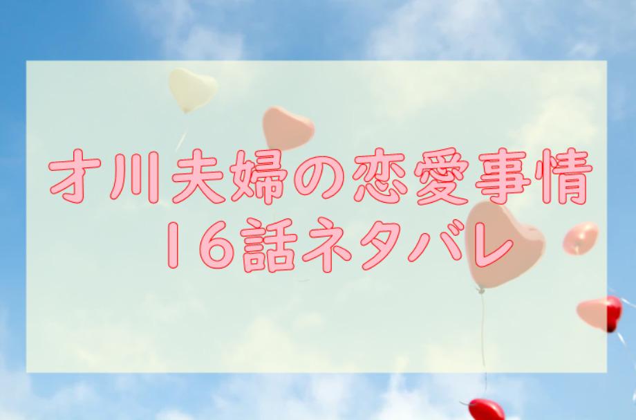 才川夫妻の恋愛事情 16話のネタバレと感想【久しぶりすぎて裂けるかも】