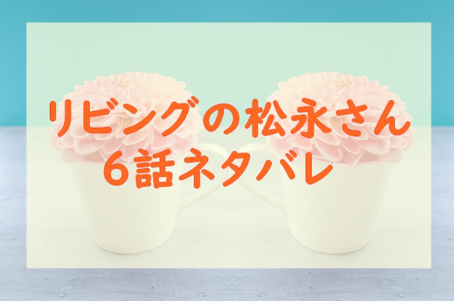 リビングの松永さん2巻6話のネタバレと感想【松永さんへの思いが止まらない】