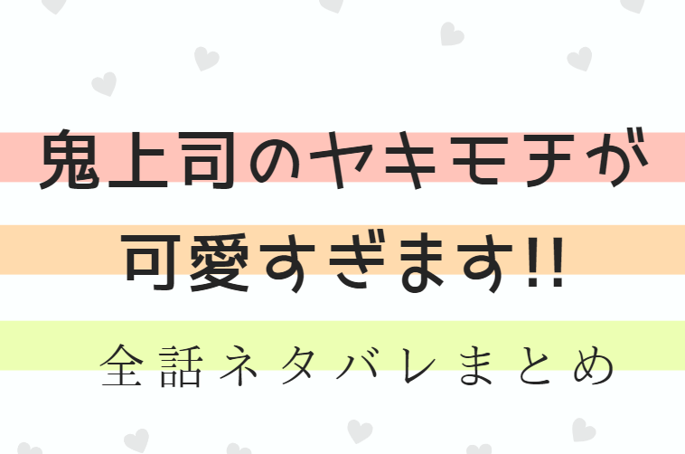 「鬼上司のヤキモチが可愛すぎます!!」全巻ネタバレまとめ|最新話から最終回まで随時更新!