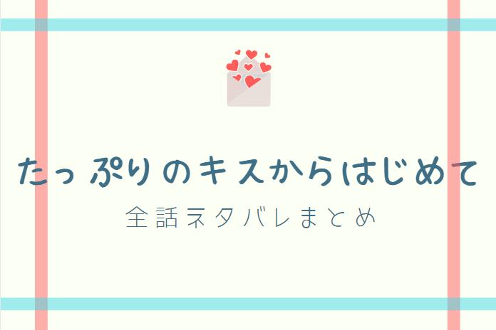 「たっぷりのキスからはじめて」ネタバレまとめ 最新話から最終回まで随時更新!