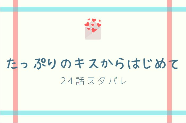 たっぷりのキスからはじめて11巻24話のネタバレと感想【二人の時間】