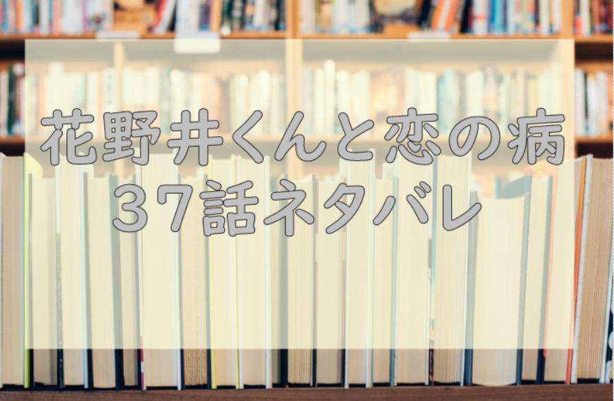 花野井くんと恋の病 最新話10巻37話のネタバレと感想【花野井がおかしい!】