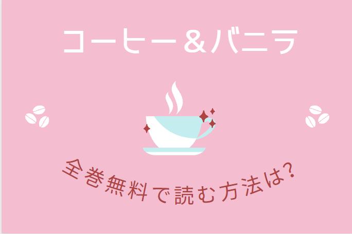「コーヒー&バニラ」は全巻無料で読める!?無料&お得に漫画を読む⽅法を調査!
